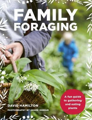 David Hamilton | Family Foraging: A fun guide to gathering and eating plants | 9780711240155 | Daunt Books