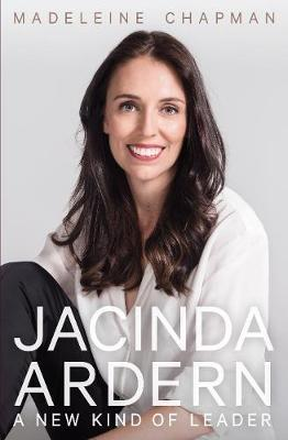 Jacinda Adern : A New Kind of Leader by Madeleine Chapman