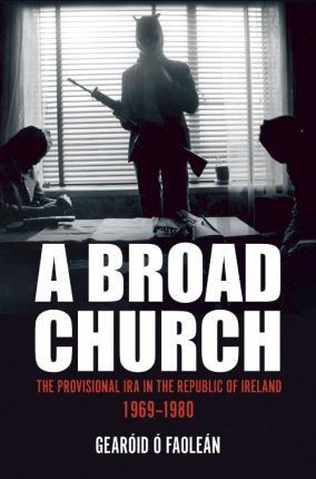 Gearoid Ó Faolean | Broad Church: The Provisional IRA in the Republic of Ireland 1969-1980 | 9781785372452 | Daunt Books