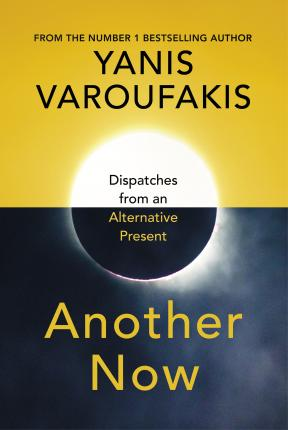 Another Now: Dispatches From An Alternative Present | Yanis Varoufakis | Charlie Byrne's