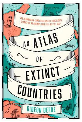 Gideon Defoe | An Atlas of Extinct Countries: The Remarkable (and Occasionally Ridiculous) Stories of 48 Nations That Fell off the Map | 9780008393854 | Daunt Books