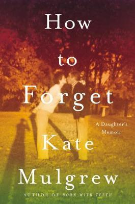 How To Forget: A Daughter's Memoir; Signed Copy | Kate Mulgrew | Charlie Byrne's