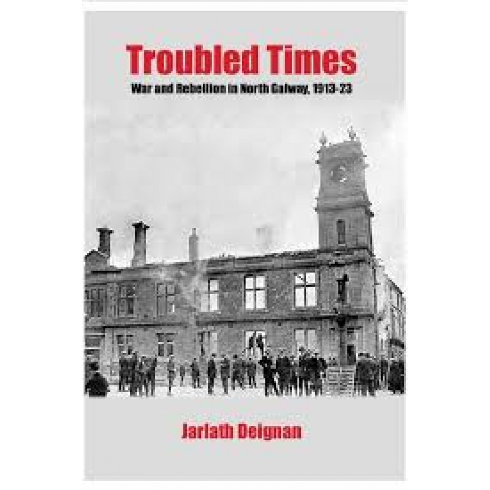 Troubled Times : War and Rebellion in North Galway 1913-23 | Jarlath Deignan | Charlie Byrne's