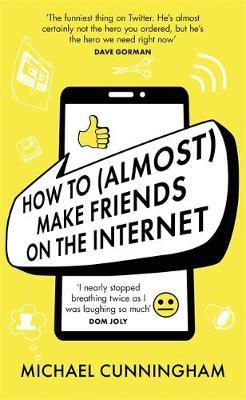 Micheal Cunningham | How to (Almost) Make Friends on the Internet: One man who just wants to connect. One very annoyed world | 9781398701816 | Daunt Books