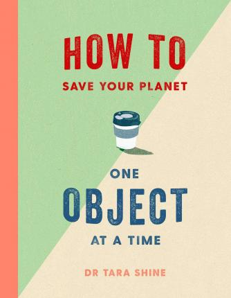 Dr Tara Shine | How to Save the Planet One Object at a Time | 9781471184109 | Daunt Books