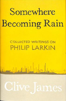 Clive James | Somewhere Becoming Rain - Collectect Writings on Philip Larkin | 9781529028829 | Daunt Books