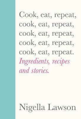 Cook, Eat, Repeat: Ingredients, Recipes and Stories | Nigella Lawson | Charlie Byrne's