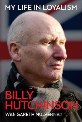 Billy Hutchinson with Gareth Mulvenna | My Life in Loyalism | 9781785373459 | Daunt Books