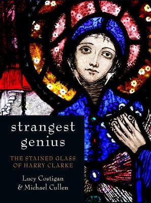 Strangest Genius : The Stained Glass of Harry Clarke | Lucy Costigan and Michael Cullen | Charlie Byrne's