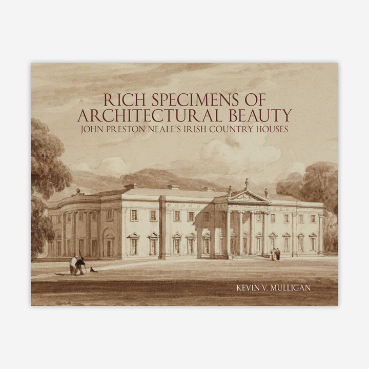Rich Specimens of Architectural Beauty – John Preston Neale's Irish Country Houses | Kevin V. Mulligan | Charlie Byrne's