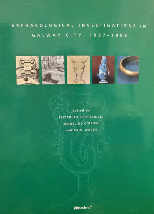 Archaeological Investigations in Galway City, 1987-1998 by Elizabeth Fitzpatrick, Madeline O Brien and Paul Walsh