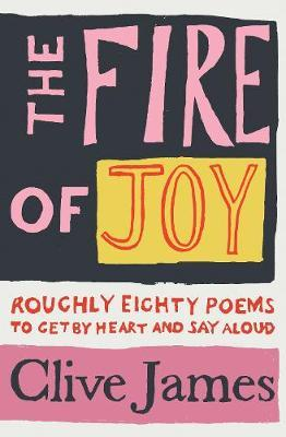 The Fire of Joy : Roughly 80 Poems To Get By Heart and Say | Clive James | Charlie Byrne's