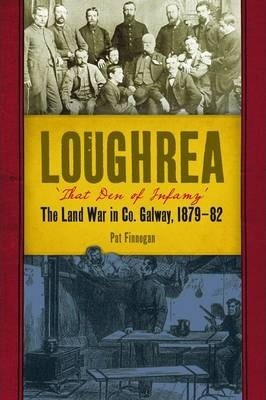 Loghrea, That Den of Infamy: The Land War In County Galway, 1879-82 | Pat Finnegan | Charlie Byrne's
