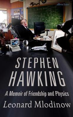 Stephen Hawking: A Memoir of Friendship and Physics by Leonard Mlodinow