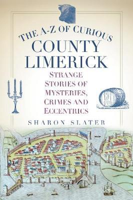 The A-z of Curious County Limerick: Strange Stories of Mysteries, Crimes and Eccentrics | Sharon Slater | Charlie Byrne's